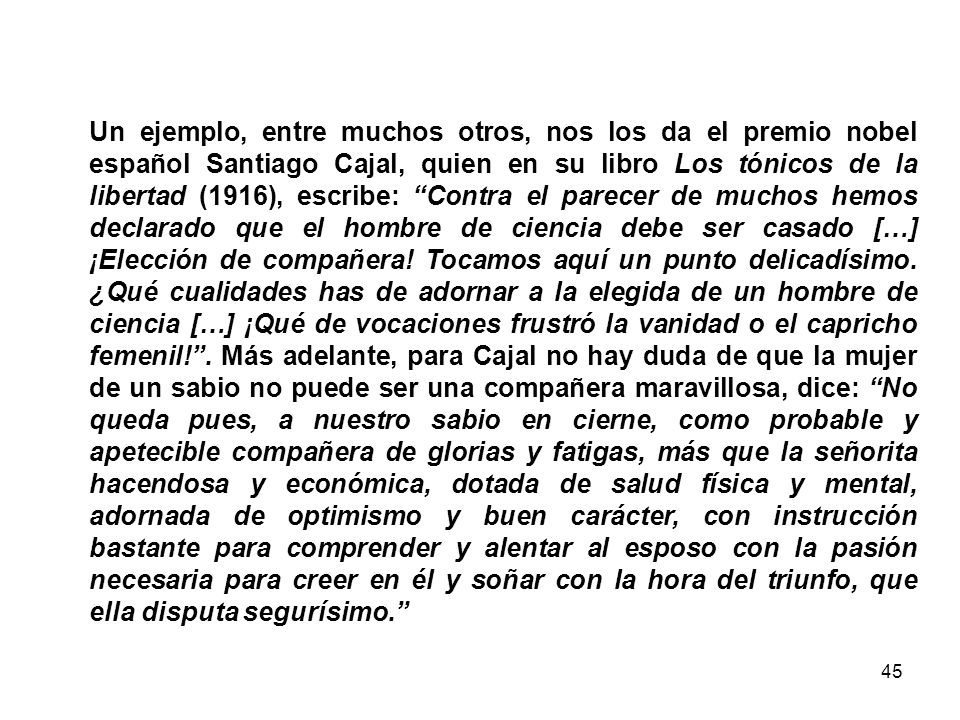 Un ejemplo, entre muchos otros, nos los da el premio nobel español Santiago Cajal, quien en su libro Los tónicos de la libertad (1916), escribe: Contra el parecer de muchos hemos declarado que el hombre de ciencia debe ser casado […] ¡Elección de compañera.